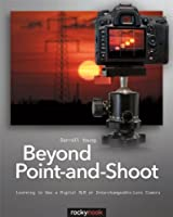 Beyond Point-and-Shoot: Learning to Use a Digital SLR or Interchangeable-Lens Camera ebook download