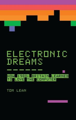Electronic Dreams (paperback) : How 1980s Britain Learned to Love the Computer