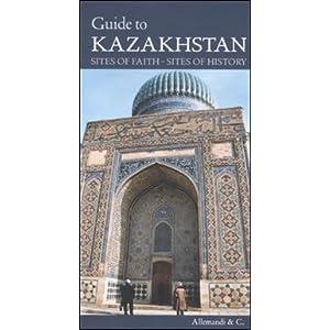 Guide to Kazakhstan: Sites of Faith, Sites of History Gian Luca Bonora, Karlygash Bizhigitova and Zhanar Jampeissova
