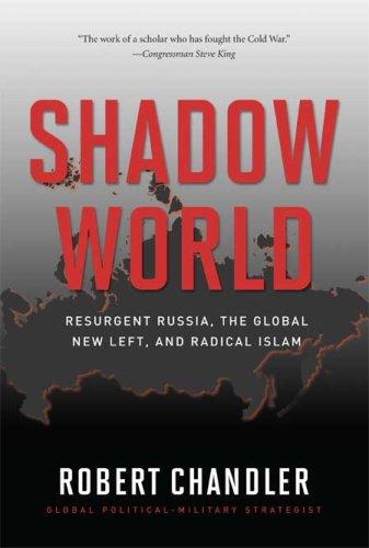 Shadow World: Resurgent Russia, The Global New Left, and Radical Islam, Robert Chandler
