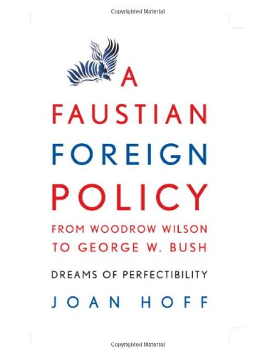 Hoff - A Faustian Foreign Policy from Woodrow Wilson to George W. Bush: Dreams of Perfectibility