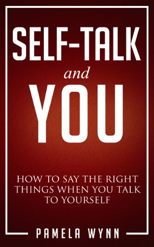 Self-Talk and You: How to Say the Right Things When You Talk to Yourself