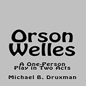 Orson Welles: A One-Person Play in Two Acts | [Michael B. Druxman]