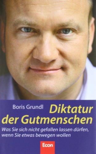 Grundl Boris, Diktatur der Gutmenschen. Was Sie sich nicht gefallen lassen dürfen, wenn Sie etwas bewegen wollen.