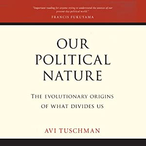 Our Political Nature: The Evolutionary Origins of What Divides Us | [Avi Tuschman]