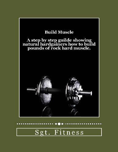 Build Muscle: A Step By Step Guide Showing Natural Hardgainers How To Build The Body Of Their Dreams.