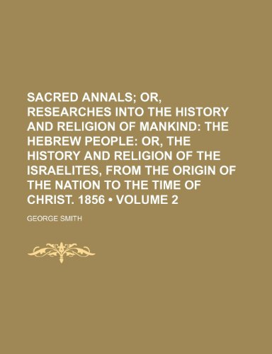 Sacred Annals (Volume 2); Or, Researches Into the History and Religion of Mankind the Hebrew People Or, the History and Religion of the Israelites, ... of the Nation to the Time of Christ. 1856
