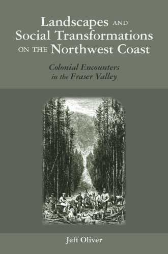 Landscapes and Social Transformations on the Northwest Coast: Colonial Encounters in the Fraser Valley (The Archaeology of Colonialism in Native North America)