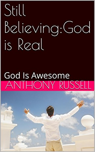 Book: Still Believing - God is Real - God Is Awesome by Anthony K. Russell