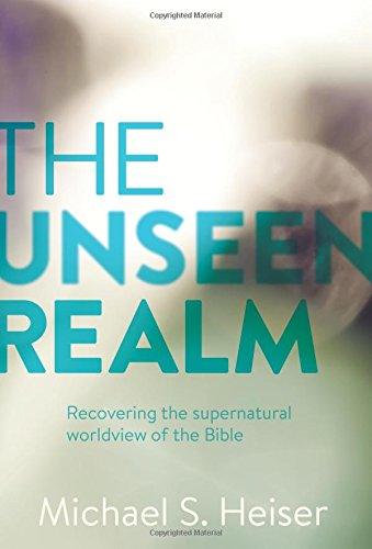 The Unseen Realm: Recovering the Supernatural Worldview of the Bible, by Dr. Michael S. Heiser