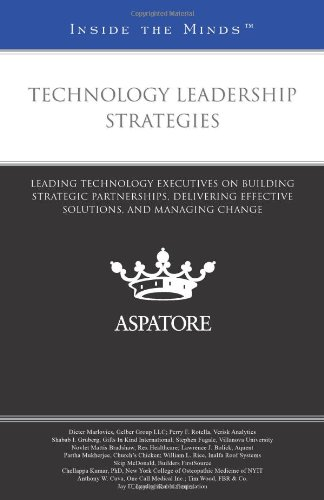 Technology Leadership Strategies: Leading Technology Executives on Building Strategic Partnerships, Delivering Effective Solutions, and Managing Chang (Inside the Minds)