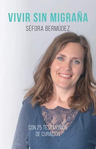 Vivir Sin Migraña El libro, con 25 testimonios de curación.  [Bermudez Gonzalez, Sra Sefora] (Tapa Blanda)