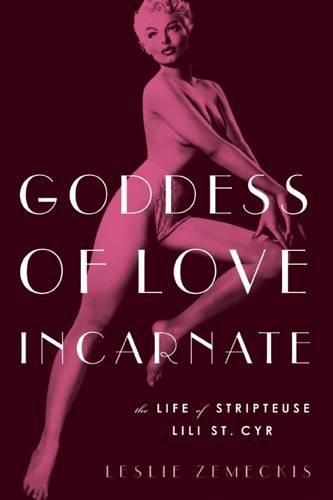 Goddess of Love Incarnate: The Life of Stripteuse Lili St. Cyr