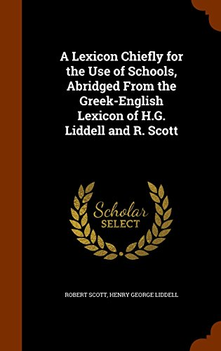 A Lexicon Chiefly for the Use of Schools, Abridged From the Greek-English Lexicon of H.G. Liddell and R. Scott