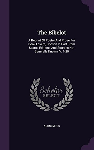 The Bibelot: A Reprint Of Poetry And Prose For Book Lovers, Chosen In Part From Scarce Editions And Sources Not Generally Known. V. 1-20