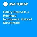 Hillary Hatred Is a Reckless Indulgence: Gabriel Schoenfeld | Gabriel Schoenfeld
