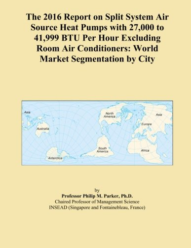 The 2016 Report on Split System Air Source Heat Pumps with 27,000 to 41,999 BTU Per Hour Excluding Room Air Conditioners: World Market Segmentation by City