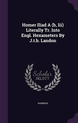 Homer Iliad A (b, Iii) Literally Tr. Into Engl. Hexameters By J.t.b. Landon