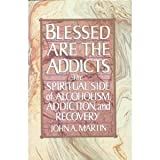 img - for Blessed Are the Addicts: The Spiritual Side of Alcoholism, Addiction and Recovery Hardcover December 8, 1990 book / textbook / text book