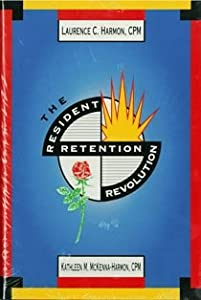 The Resident Retention Revolution Laurence C. Harmon and Kathleen M. McKenna-Harmon