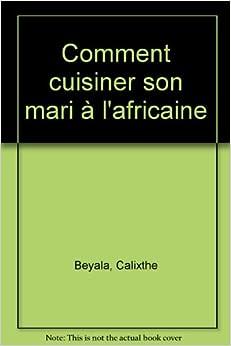 Comment cuisiner son mari l 39 africaine calixthe beyala livres - Comment cuisiner l amarante ...