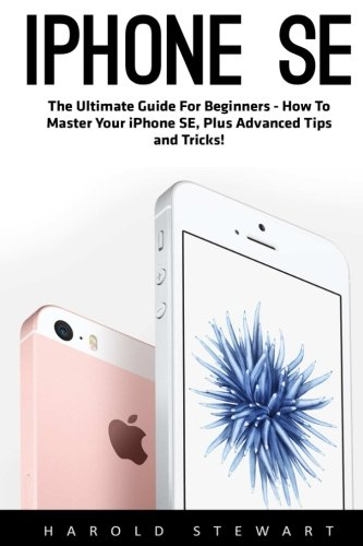 iPhone SE: The Ultimate Guide For Beginners - How To Master Your iPhone SE, Plus Advanced Tips and Tricks! (Booklet)