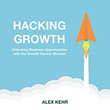 Hacking Growth: Unlocking Business Opportunities with the Growth Hacker Mindset Audiobook by Alex Kehr Narrated by Dan Lizette