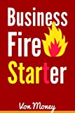 Business Fire Starter: Start a Business and Make Money from Home as an Entrepreneur (Entrepreneurship)