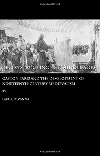 Reconstructing the Middle Ages: Gaston Paris and the Development of Nineteenth-century Medievalism