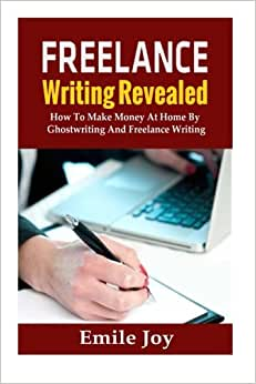 Freelance Writing Revealed: How To Make Money At Home By Ghostwriting And Freelance Writing (Freelance Writing, Ghostwriting) (Volume 1)
