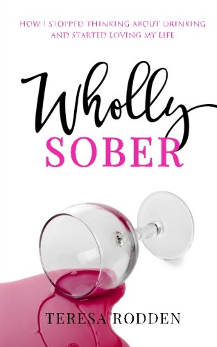 Wholly Sober: How I stopped thinking about drinking and started loving my life