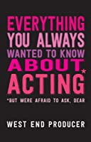 Everything You Always Wanted To Know About Acting (But Were Afraid To Ask, Dear)