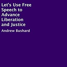 Let's Use Free Speech to Advance Liberation and Justice (       UNABRIDGED) by Andrew Bushard Narrated by Christopher Hudspeth