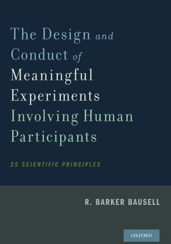 The Design and Conduct of Meaningful Experiments Involving Human Participants: 25 Scientific Principles, by R. Barker Bausell