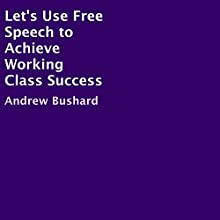 Let's Use Free Speech to Achieve Working Class Success (       UNABRIDGED) by Andrew Bushard Narrated by Jim D. Johnston