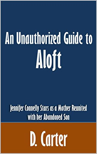 An Unauthorized Guide to Aloft: Jennifer Connelly Stars as a Mother Reunited with her Abandoned Son [Article] PDF