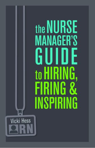 The Nurse Manager's Guide to Hiring, Firing & Inspiring