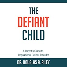 The Defiant Child: A Parent's Guide to Oppositional Defiant Disorder Audiobook by Douglas A. Riley Narrated by Braden Wright
