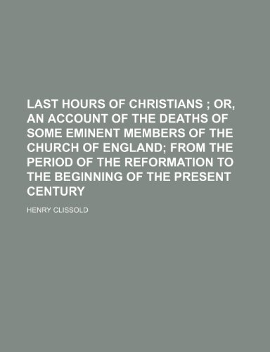 Last hours of Christians ;  or, An account of the deaths of some eminent members of the Church of England from the period of the Reformation to the beginning of the present century