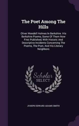 The Poet Among The Hills: Oliver Wendell Holmes In Berkshire. His Berkshire Poems, Some Of Them Now First Published, With Historic And Descriptive ... Poems, The Poet, And His Literary Neighbors