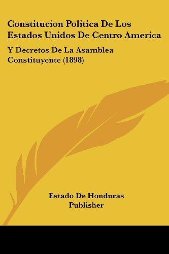 Constitucion Politica de Los Estados Unidos de Centro America: Y Decretos de La Asamblea Constituyente (1898)