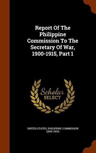 Report Of The Philippine Commission To The Secretary Of War, 1900-1915, Part 1