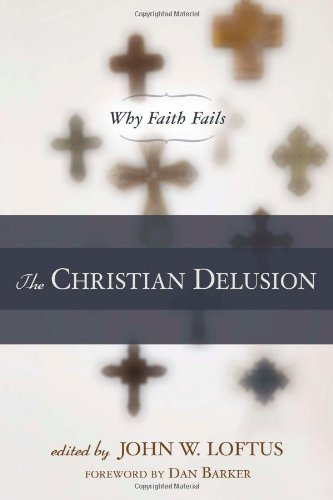 The Christian Delusion: Why Faith Fails: John W. Loftus, Dan Barker: 9781616141684: Amazon.com: Books
