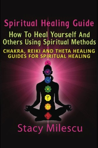 Spiritual Healing Guide: How to Heal Yourself and Others Using Spiritual Methods: Chakra, Reiki and Theta Healing Guides for Spiritual Healing
