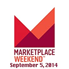Marketplace Weekend, September 05, 2014  by Lizzie O'Leary Narrated by Lizzie O'Leary