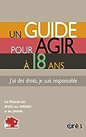 Un guide pour agir à 18 ans : J'ai des droits, je suis responsable
