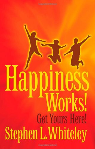 Happiness Works! Get Yours Here!: Stephen L Whiteley: 9780986704406: Amazon.com: Books