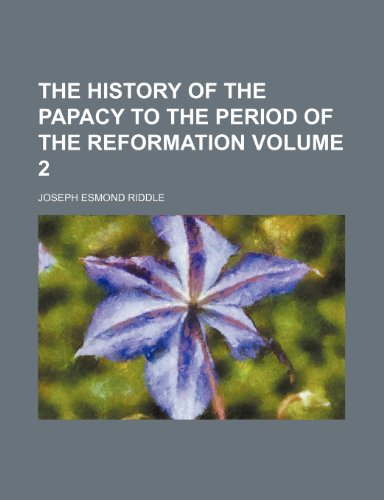 The history of the papacy to the period of the Reformation Volume 2
