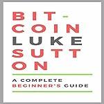 Bitcoin: A Complete Beginner's Guide | Luke Sutton