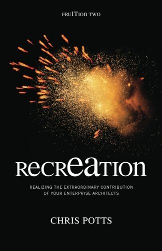 recrEAtion: Realizing the Extraordinary Contribution of Your Enterprise Architects (Take It With You), by Chris Potts